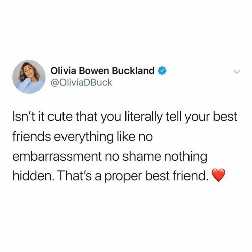 olivia: Olivia Bowen Buckland  @OliviaDBuck  Isn't it cute that you literally tell your best  friends everything like no  embarrassment no shame nothing  hidden. That's a proper best friend.