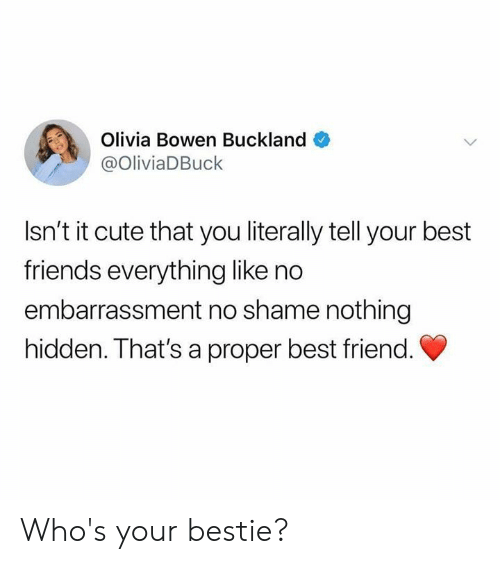 olivia: Olivia Bowen Buckland  @OliviaDBuck  Isn't it cute that you literally tell your best  friends everything like no  embarrassment no shame nothing  hidden. That's a proper best friend. Who's your bestie?