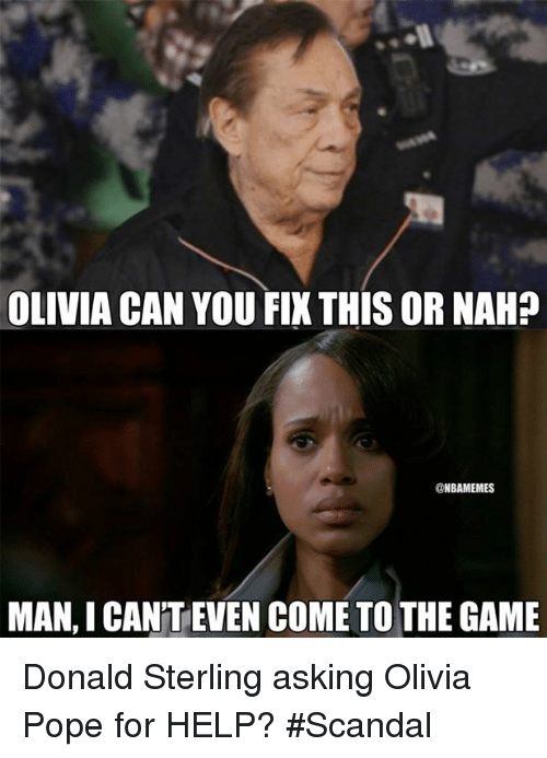Olivia Pope: OLIVIA CAN YOU FIX THISORNAH?  @NBAMEMES  MAN, I CANTEVEN COME TO THE GAME Donald Sterling asking Olivia Pope for HELP? #Scandal