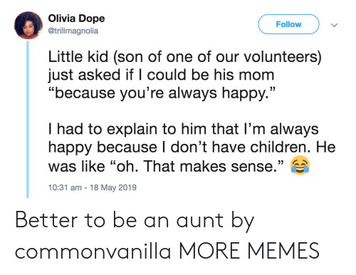 """olivia: Olivia Dope  Follow  @trillmagnolia  Little kid (son of one of our volunteers)  just asked if l could be his mom  """"because you're always happy.""""  I had to explain to him that l'm always  happy because I don't have children. He  was like """"oh. That makes sense."""" E  10:31 am-18 May 2019 Better to be an aunt by commonvanilla MORE MEMES"""