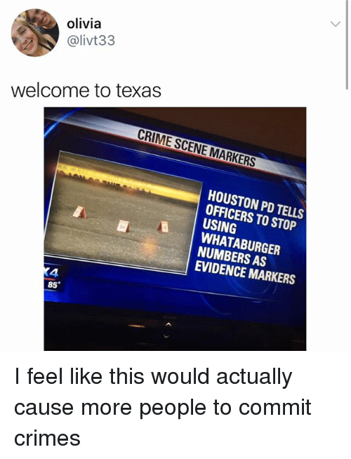 Criming: olivia  @livt33  welcome to texas  CRIME SCENE MARKERS  HOUSTON PD TELLS  OFFICERS TO STOP  USING  WHATABURGER  NUMBERS AS  EVIDENCE MARKERS  4  85 I feel like this would actually cause more people to commit crimes