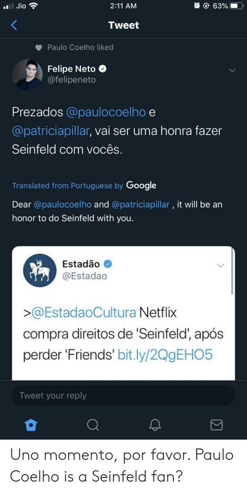 Friends, Google, and Netflix: oll Jio  @ 63%  2:11 AM  Tweet  Paulo Coelho liked  Felipe Neto  @felipeneto  Prezados @paulocoelho e  @patriciapillar, vai ser uma honra fazer  Seinfeld com vocês.  Translated from Portuguese by Google  Dear @paulocoelho and @patriciapillar, it will be an  honor to do Seinfeld with you.  Estadão  @Estadao  >@EstadaoCultura Netflix  compra direitos de 'Seinfeld', após  perder 'Friends' bit.ly/2QgEHO5  Tweet your reply Uno momento, por favor. Paulo Coelho is a Seinfeld fan?