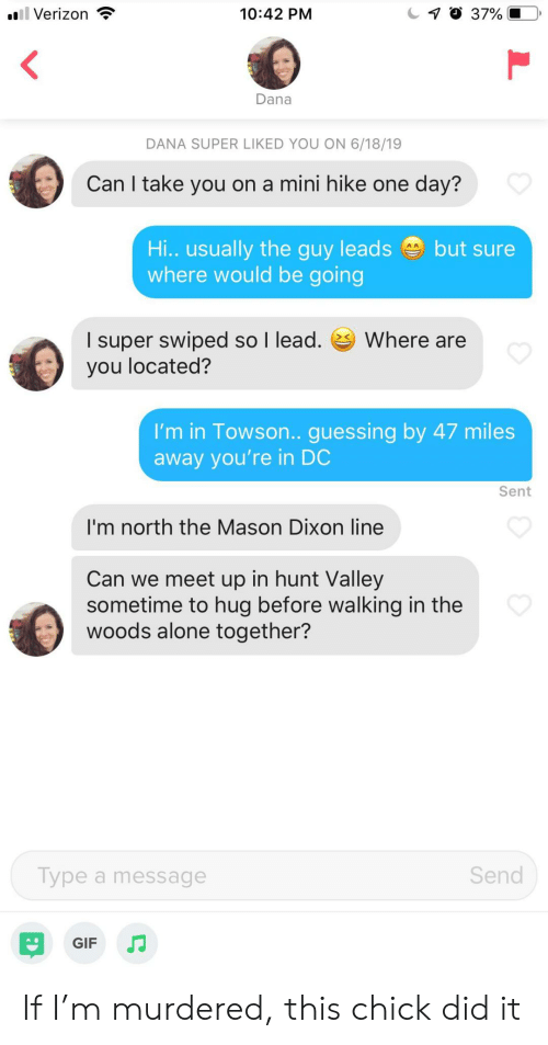 Being Alone, Gif, and Verizon: oll Verizon  7 37%  10:42 PM  Dana  DANA SUPER LIKED YOU ON 6/18/19  Can I take you on a mini hike one day?  Hi.. usually the guy leads  where would be going  but sure  I super swiped so I lead.  you located?  Where are  I'm in Towson.. guessing by 47 miles  away you're in DC  Sent  I'm north the Mason Dixon line  Can we meet up in hunt Valley  sometime to hug before walking in the  woods alone together?  Send  Type a message  GIF If I'm murdered, this chick did it