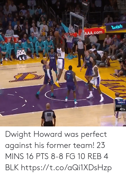 dwight: OLLH  wish  AAA.com  39  CHR  CHR  ACE  HORNETS  4TH  6B  RE Dwight Howard was perfect against his former team!   23 MINS 16 PTS 8-8 FG 10 REB 4 BLK    https://t.co/aQi1XDsHzp