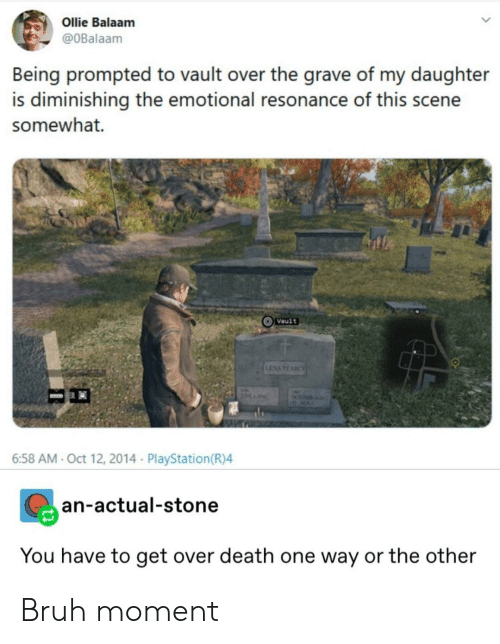 Bruh, PlayStation, and Death: Ollie Balaam  @OBalaam  Being prompted to vault over the grave of my daughter  is diminishing the emotional resonance of this scene  somewhat.  Vault  LENAPEARCE  ACA  6:58 AM- Oct 12, 2014 PlayStation(R)4  an-actual-stone  You have to get over death one way or the other Bruh moment