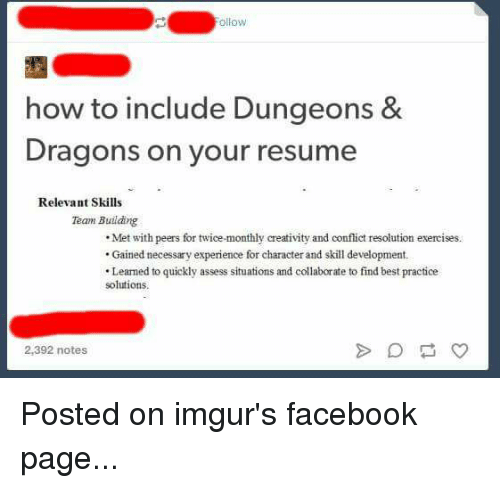 Facebook, Tumblr, and Ups: ollow  how to include Dungeons &  Dragons on your resume  Relevant Skills  Team Building  Met with peers for twice-monthly creativity and conflict resolution exercises.  Gained necessary experience for character and skill development.  .Leamed to quickly assess situations and collaborate to find best practice  solutions.  2,392 notes Posted on imgur's facebook page...