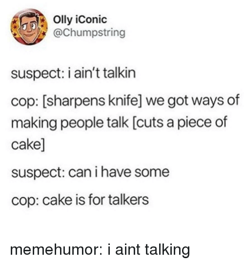Tumblr, Blog, and Cake: Olly iConic  @Chumpstring  suspect: i ain't talkin  cop: [sharpens knife] we got ways of  making people talk [cuts a piece of  cake]  suspect: can i have some  cop: cake is for talkers memehumor:  i aint talking