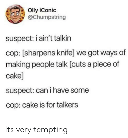 Cake, Iconic, and Got: Olly iConic  @Chumpstring  suspect: i ain't talkin  cop: [sharpens knife] we got ways of  making people talk [cuts a piece of  cake]  suspect: can i have some  cop: cake is for talkers Its very tempting