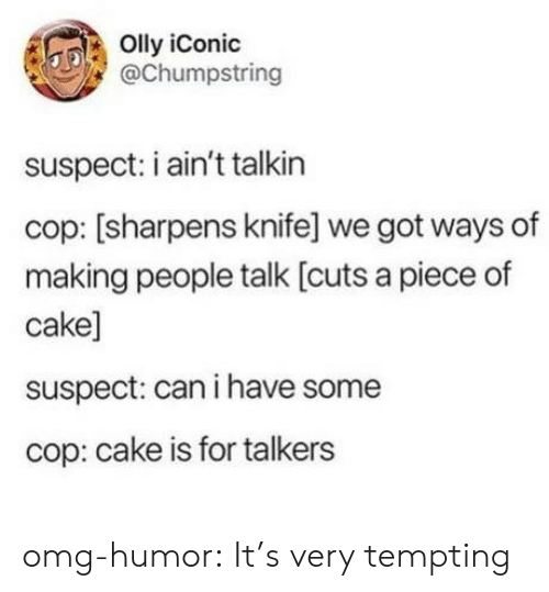 Omg, Tumblr, and Blog: Olly iConic  @Chumpstring  suspect: i ain't talkin  cop: [sharpens knife] we got ways of  making people talk [cuts a piece of  cake]  suspect: can i have some  cop: cake is for talkers omg-humor:  It's very tempting
