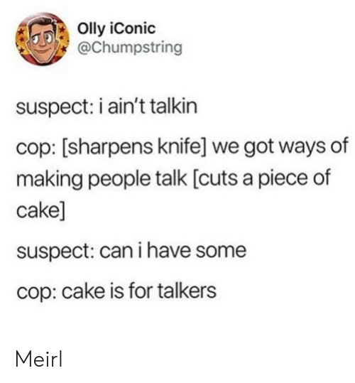Can I Have: Olly iConic  @Chumpstring  suspect: i ain't talkin  cop: [sharpens knife] we got ways of  making people talk [cuts a piece of  cake]  suspect: can i have some  cop: cake is for talkers Meirl