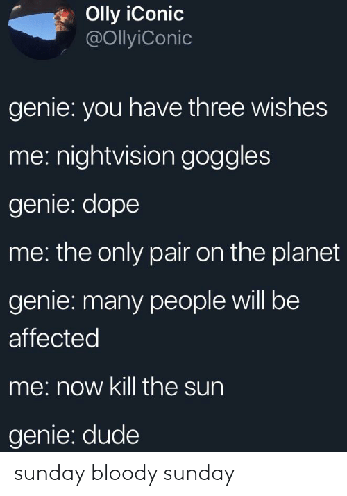 Dope, Dude, and Sunday: Olly iConic  @OllyiConic  genie: you have three wishes  me: nightvision goggles  genie: dope  me: the only pair on the planet  genie: many people will be  affected  me: now kill the sun  genie: dude sunday bloody sunday