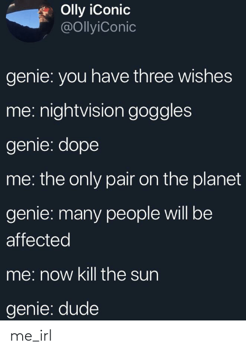Dope, Dude, and Iconic: Olly iConic  @OllyiConic  genie: you have three wishes  me: nightvision goggles  genie: dope  me: the only pair on the planet  genie: many people will be  affected  me: now kill the sun  genie: dude me_irl