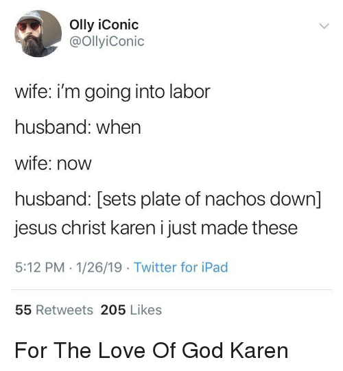 for the love of god: Olly iConic  @OllyiConic  wife: i'm going into labor  husband: when  wife: novw  husband: [sets plate of nachos down]  jesus christ karen i just made these  5:12 PM 1/26/19 Twitter for iPad  55 Retweets 205 Likes For The Love Of God Karen