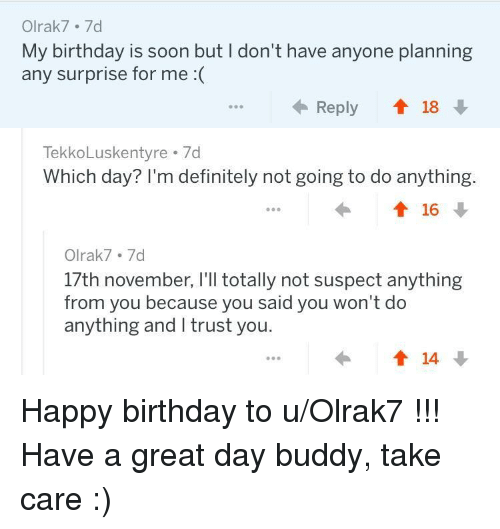 I Trust You: Olrak7 7d  My birthday is soon but I don't have anyone planning  any surprise for me :(  ←Reply會18  TekkoLuskentyre 7d  Which day? I'm definitely not going to do anything.  Olrak7.7d  17th november, I'll totally not suspect anything  from you because you said you won't do  anything and I trust you. <p>Happy birthday to u/Olrak7 !!! Have a great day buddy, take care :)</p>