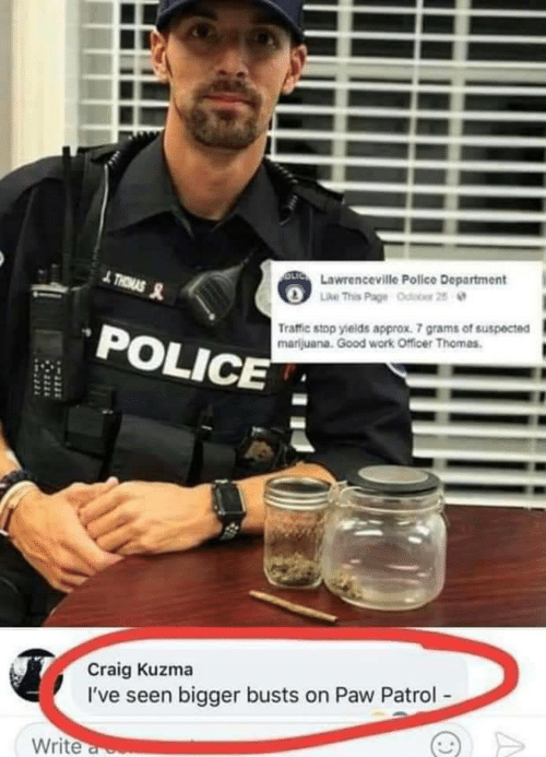 Police, Traffic, and Work: OLTC Lawrenceville Police Department  Like This Page Odobor 25  THRMAS  Traffic stop yields approx. 7 grams of suspected  marijuana. Good work Officer Thomas.  POLICE  Craig Kuzma  I've seen bigger busts on Paw Patrol-  Write a
