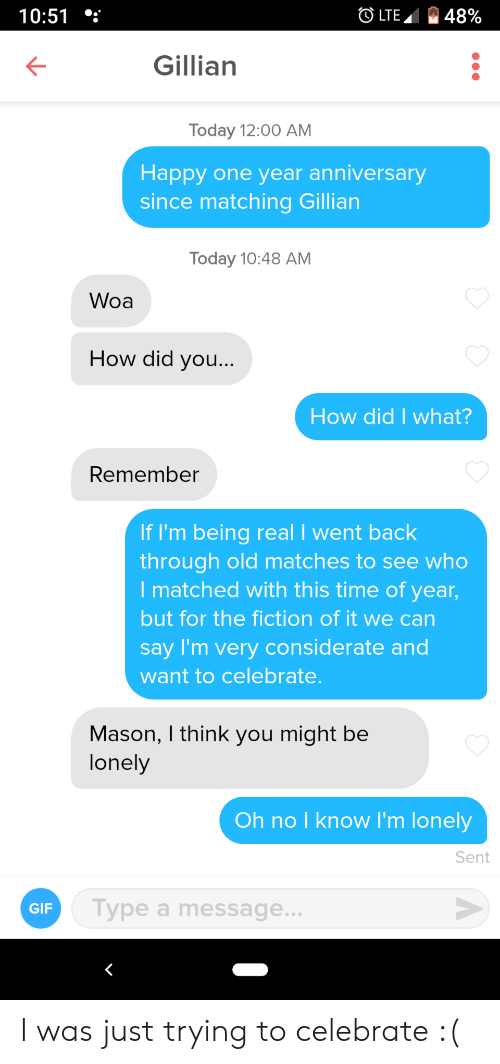 Gif, Happy, and Time: OLTE  48%  10:51  Gillian  Today 12:00 AM  Happy one year anniversary  since matching Gillian  Today 10:48 AM  Woa  How did you...  How did I what?  Remember  If I'm being real I went back  through old matches to see who  I matched with this time of year,  but for the fiction of it we can  say I'm very considerate and  want to celebrate.  Mason, I think you might be  lonely  Oh no I know I'm lonely  Sent  Type a message...  GIF I was just trying to celebrate :(