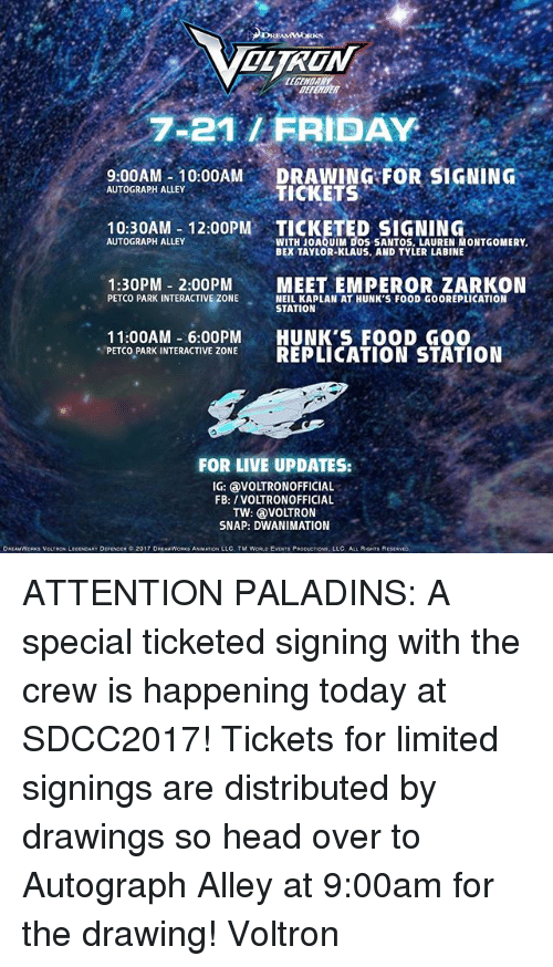 Food, Friday, and Head: OLTRON  BEFETER  7-21/ FRIDAY  9.00AM 10:00AM DRAWING FOR SIGNING  10:30AM- 12:00PM TICKETED SIGNING  1:30PM 2:00PMMEET EMPEROR ZARKON  AUTOGRAPH ALLEY  TICKETS  WITH JOAQUIM DOS SANTOS, LAUREN MONTGOMERY  BEX TAYLOR-KLAUS, AND TYLER LABINE  AUTOGRAPH ALLEY  PETCO PARK INTERACTIVE ZONESEALKAP LN AT HUNK S FOOD GOOREPLICATION  NEIL KAPLAN AT HUNK'S FOOD GOOREPLICATION  STATION  11:00AM -6:00PM HUNK'S FOOD GO0  PETCO PARK INTERACTIVE ZONE REPLICATION STATION  FOR LIVE UPDATES:  IG: VOLTRONOFFICIAL  FB: /VOLTRONOFFICIAL  TW: VOLTRON  SNAP: DWANIMATION  DREAMWORK$ VOLTRON LEGENDARY DEFENOER。2017 DREAMWORKS ANMATIONi LLC. TM WORLD EVENTS PRODUCTION, LLC ALL RIGHTS R ATTENTION PALADINS: A special ticketed signing with the crew is happening today at SDCC2017! Tickets for limited signings are distributed by drawings so head over to Autograph Alley at 9:00am for the drawing! Voltron