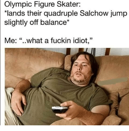 "quadruple: Olympic Figure Skater:  ""lands their quadruple Salchow jump  slightly off balance*  Me: ""..what a fuckin idiot,"""