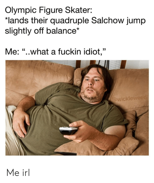 "quadruple: Olympic Figure Skater:  lands their quadruple Salchow jump  slightly off balance*  Me: ""..what a fuckin idiot,""  wicklew Me irl"