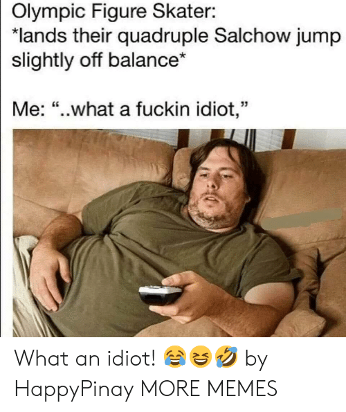 "quadruple: Olympic Figure Skater:  ""lands their quadruple Salchow jump  slightly off balance*  Me: ""..what a fuckin idiot,"" What an idiot! 😂😆🤣 by HappyPinay MORE MEMES"