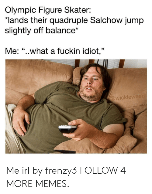 "quadruple: Olympic Figure Skater:  *lands their quadruple Salchow jump  slightly off balance*  Me: ""..what a fuckin idiot,""  @wickleweed Me irl by frenzy3 FOLLOW 4 MORE MEMES."