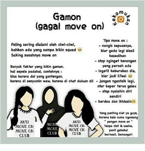 "Squad, Chat, and Indonesian (Language): om<  Gamon  gagal move oni  Tips move on:  - nangis sepuasnya,  Paling sering dialami oleh ciwi-ciwi,  bahkan ada yang sampe bikin squad  Saking susahnya move on  biar gada lagi sisa2  kesedihar  - stop nginget kenangan  yang pernah ada  - inget2 keburukan dia,  biar jadi ilfeel  jangan ngestalk lagi,  ntar baper terus galau  - stop nyalahin diri  sendiri  Banyak faktor yang bikin gamon.  hal sepele padahal, contohnya:  bisa karena dol yang gantengan,  karena di senyumin waw, karena di chat duluan dl  - berdoa dan ikhlasin  ANTI  OVE ON  MOVE ON  CL UB  ANTI  MOVE ON  MOVE ONN  CLUE  Yang penting niat ya guys  Karena kalo cuma ngomong  ""pengen mave on""  Tanpa niat& usaha,  pasti gabakal  berhasiL Semangat!  MOV  MOVE  CLUR"