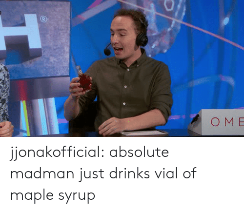 Vial: OM E jjonakofficial:  absolute madman just drinks vial of maple syrup