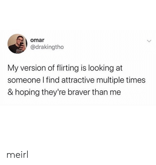 hoping: omar  @drakingtho  My version of flirting is looking at  someone I find attractive multiple times  & hoping they're braver than me meirl