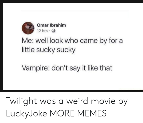 Twilight: Omar Ibrahim  12 hrs.  Me: well look who came by for a  little sucky sucky  Vampire: don't say it like that Twilight was a weird movie by LuckyJoke MORE MEMES