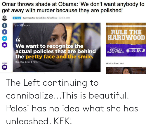 """Basketball, Beautiful, and News: Omar throws shade at Obama: 'We don't want anybody to  get away with murder because they are polished""""  Follow  Dylan Stableford Senior Editor, Yahoo News March 8, 2019  YAHOO NEWSs  0  RULE THE  HARDWOOD  CG  We want to recognize the  actual policies thatare behin  the pretty face and the smile  d  YAHOO! SPORTS  FANTASY  BASKETBALL  SIGN UP  Rep. Ilhan Omar, D-Minn.  11097  What to Read Next  AP The Left continuing to cannibalize...This is beautiful. Pelosi has no idea what she has unleashed. KEK!"""