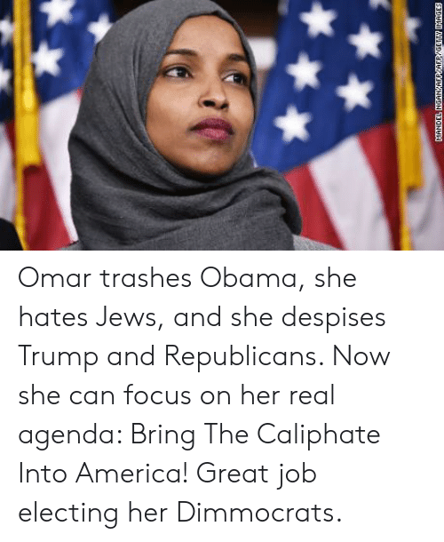 America, Obama, and Focus: Omar trashes Obama, she hates Jews, and she despises Trump and Republicans. Now she can focus on her real agenda: Bring The Caliphate Into America! Great job electing her Dimmocrats.