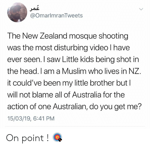 on point: @OmarlmranTweets  The New Zealand mosque shooting  was the most disturbing video l have  ever seen. I saw Little kids being shot in  the head. I am a Muslim who lives in NZ.  it could've been my little brother but l  will not blame all of Australia for the  action of one Australian, do you get me?  15/03/19, 6:41 PM On point ! 🎯