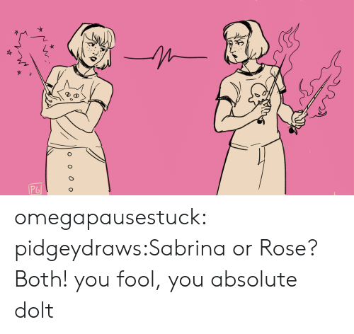 You Fool: omegapausestuck:  pidgeydraws:Sabrina or Rose? Both! you fool, you absolute dolt