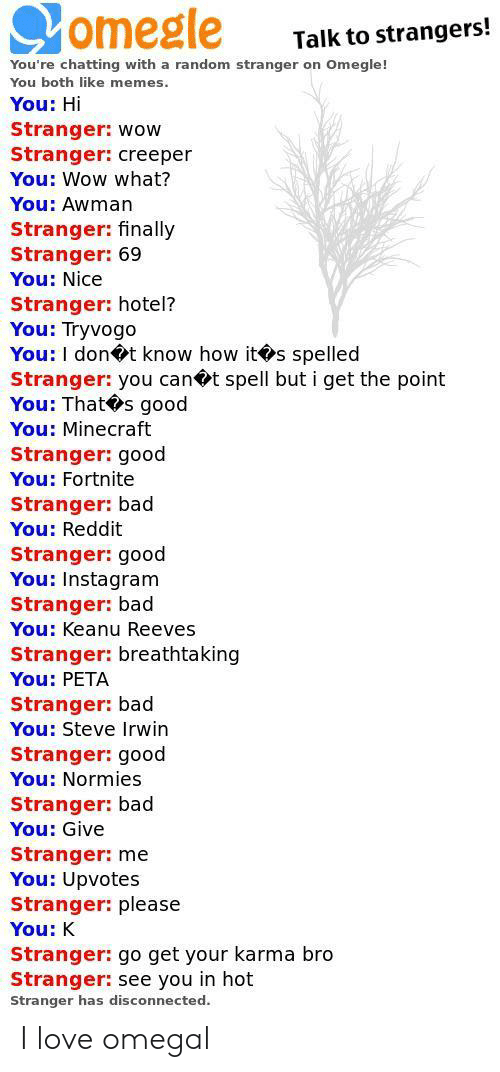 PETA: omegle  Talk to strangers!  You're chatting with a random stranger on Omegle!  You both like memes  You: Hi  Stranger: wow  Stranger: creeper  You: Wow what?  You: Awman  Stranger: finally  Stranger: 69  You: Nice  Stranger: hotel?  You: Tryvogo  You: I dont know how its spelled  Stranger: you can t spell but i get the point  You: That s good  You: Minecraft  Stranger: good  You: Fortnite  Stranger: bad  You: Reddit  Stranger: good  You: Instagram  Stranger: bad  You: Keanu Reeves  Stranger: breathtaking  You: PETA  Stranger: bad  You: Steve Irwin  Stranger: good  You: Normies  Stranger: bad  You: Give  Stranger: me  You: Upvotes  Stranger: please  You: K  Stranger: go get your karma bro  Stranger: see you in hot  Stranger has disconnected. I love omegal