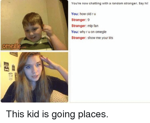 mlp: Omegle  You're now chatting with a random stranger. Say hi!  You: how old ru  Stranger: 9  Stranger: mlp fan  You: why ru on omegle  Stranger: show me your tits This kid is going places.