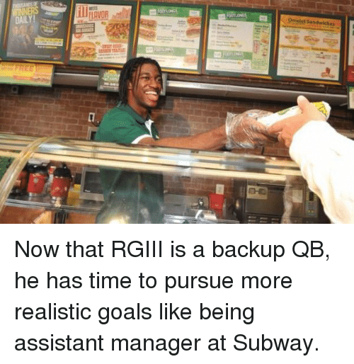 Goals, Nfl, and Subway: Omelet Sandwiches  DAIL  unan must Now that RGIII is a backup QB, he has time to pursue more realistic goals like being assistant manager at Subway.