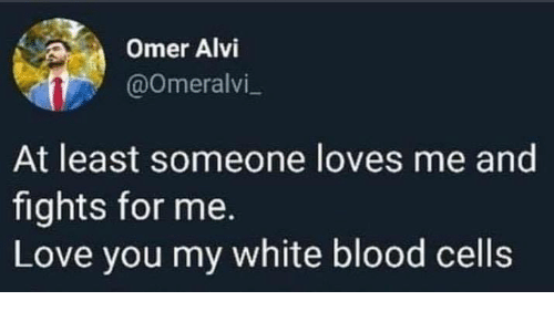 Love, Memes, and White: Omer Alvi  @Omeralvi  At least someone loves me and  fights for me.  Love you my white blood cells