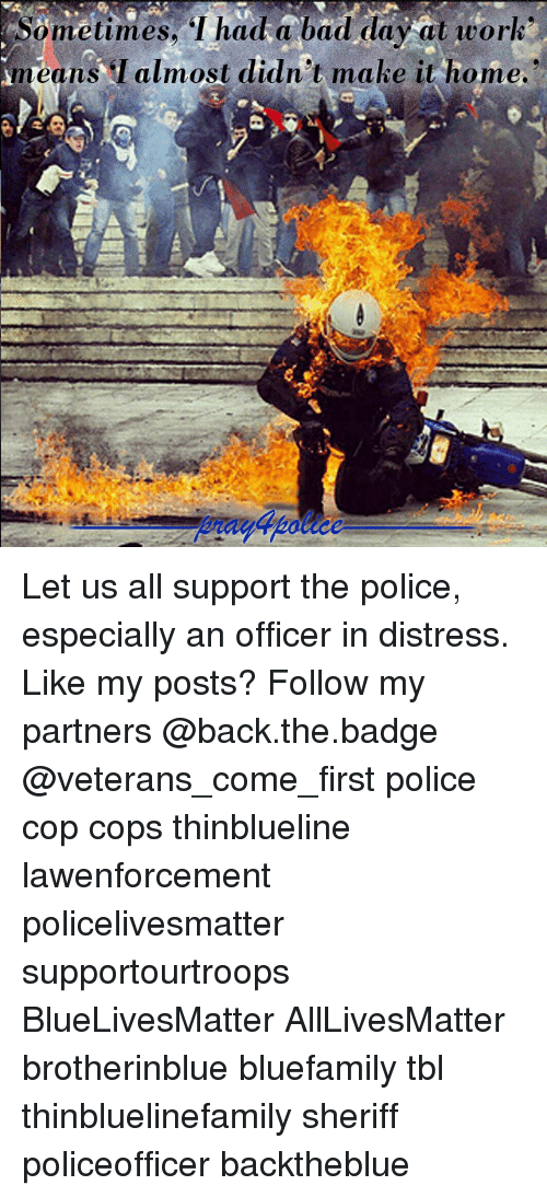 Distression: ometimes, I had a bad day at worh  means almost didn't make it home. Let us all support the police, especially an officer in distress. Like my posts? Follow my partners @back.the.badge @veterans_сome_first police cop cops thinblueline lawenforcement policelivesmatter supportourtroops BlueLivesMatter AllLivesMatter brotherinblue bluefamily tbl thinbluelinefamily sheriff policeofficer backtheblue