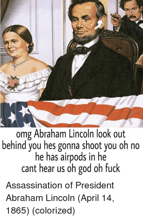 Assassination: omg Abraham Lincoln look out  behind you hes gonna shoot you oh no  he has airpods in he  cant hear us oh god oh fuck Assassination of President Abraham Lincoln (April 14, 1865) (colorized)