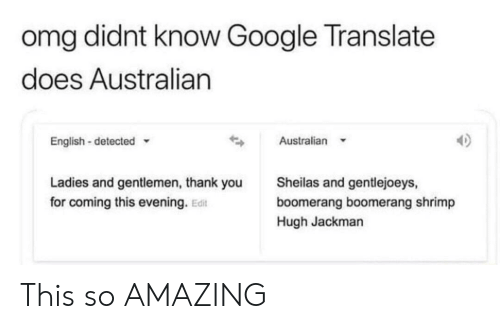 Hugh Jackman: omg didnt know Google Translate  does Australian  Australian  English-detected  Sheilas and gentlejoeys,  Ladies and gentlemen, thank you  for coming this evening. Edit  boomerang boomerang shrimp  Hugh Jackman This so AMAZING
