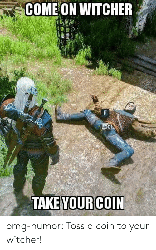 coin: omg-humor:  Toss a coin to your witcher!