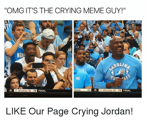 "Meme Guy: ""OMG IT'S THE CRYING MEME GUY!""  SRI  NON  ROLL  R 21 Wichita St 78 FINAL  State  63  3 21 Wichita St 78  FINAL LIKE Our Page Crying Jordan!"