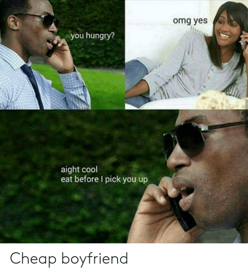 Hungry, Omg, and Cool: omg yes  you hungry?  aight cool  eat before I pick you up Cheap boyfriend