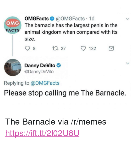 "Memes, Omg, and Animal: OMGFacts @OMGFacts 1d  The barnacle has the largest penis in the  animal kingdom when compared with its  size.  OMG  FA  CTS  Danny DeVito  @DannyDeVito  Replying to @OMGFacts  Please stop calling me The Barnacle. <p>The Barnacle via /r/memes <a href=""https://ift.tt/2l02U8U"">https://ift.tt/2l02U8U</a></p>"