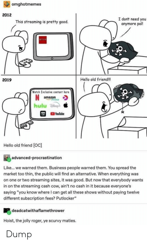 "Amazon, Hello, and Hulu: omghotmemes  2012  I don't need you  anymore pall!  This streaming is pretty good.  Hello old friend!!  2019  Watch Exclusive content here  amazon  rime  hulu  H9O  GO  YouTube  Hello old friend [Oc]  advanced-procrastination  Like... we warned them. Business people warned them. You spread the  market too thin, the public will find an alternative. When everything was  on one or two streaming sites, it was good. But now that everybody wants  in on the streaming cash cow, ain't no cash in it because everyone's  saying ""you know where I can get all these shows without paying twelve  different subscription fees? Putlocker""  deadcatwithaflamethrower  Hoist, the jolly roger, ye scurvy maties. Dump"