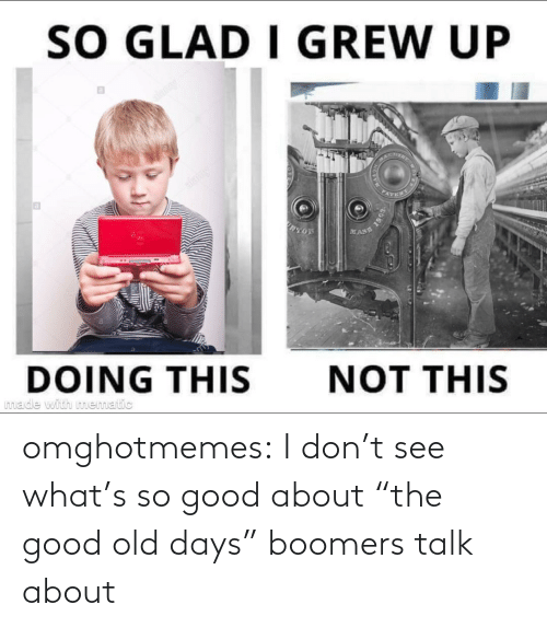 "About The: omghotmemes:  I don't see what's so good about ""the good old days"" boomers talk about"