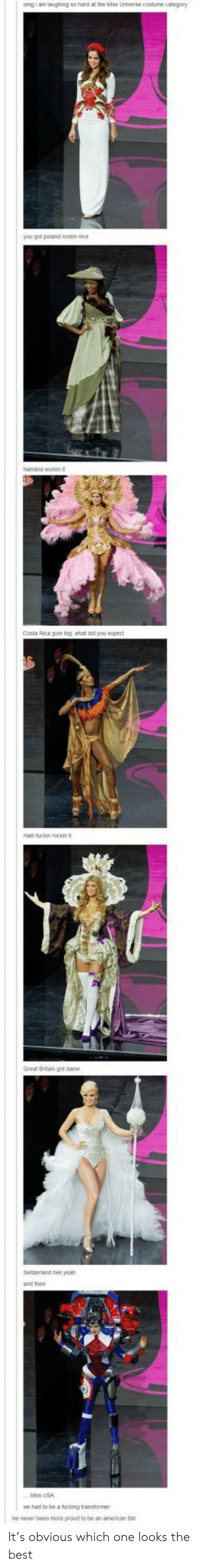 Costa Rica: omgi am laughing so hard at the Miss Lniverse costume category  you got poland lookin nice  kambia workin it  Costa Rica gom big what did you espect  aiti fuckin rockin it  Great Brtain got damn  Ewitzerland hell yeah  and then  Miss USA  we had to be a tucking tansformer  ive never been more proud to be an amencan ton It's obvious which one looks the best