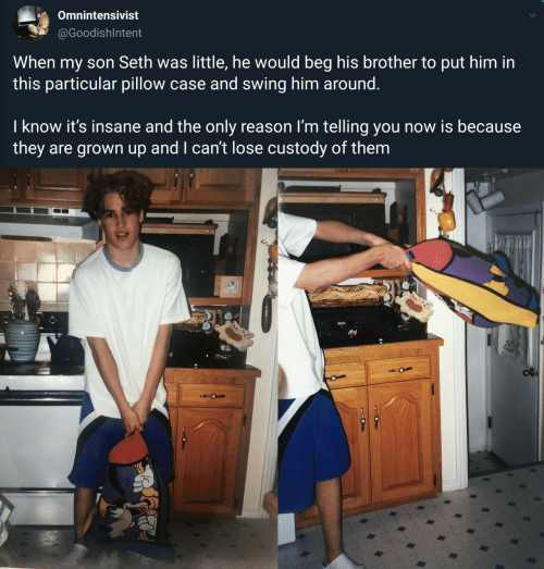 seth: Omnintensivist  @GoodishIntent  When my son Seth was little, he would beg his brother to put him in  this particular pillow case and swing him around.  I know it's insane and the only reason I'm telling you now is because  they are grown up and I can't lose custody of them  O