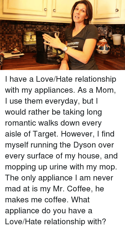 Urin: omom I have a Love/Hate relationship with my appliances. As a Mom, I use them everyday, but I would rather be taking long romantic walks down every aisle of Target. However, I find myself running the Dyson over every surface of my house, and mopping up urine with my mop. The only appliance I am never mad at is my Mr. Coffee, he makes me coffee. What appliance do you have a Love/Hate relationship with?