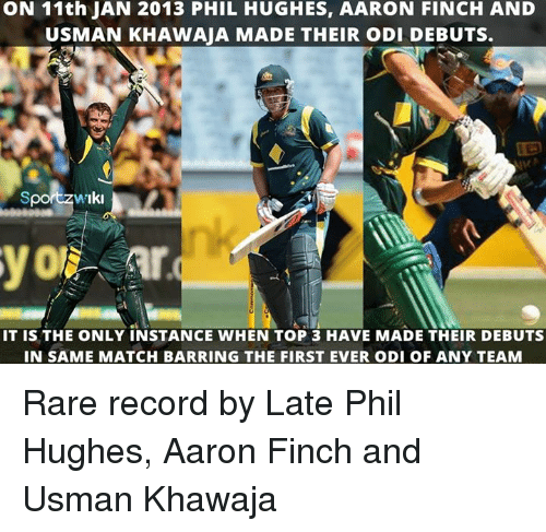 odie: ON 11th JAN 2013 PHIL HUGHES, AARON FINCH AND  USMAN KHAWAJA MADE THEIR oDI DEBUTS.  Sport w'Iki  IT is THE ONLY INSTANCE WHEN TOP 3 HAVE MADE THEIR DEBUTS  IN SAME MATCH BARRING THE FIRST EVER ODI OF ANY TEAM Rare record by Late Phil Hughes, Aaron Finch and Usman Khawaja